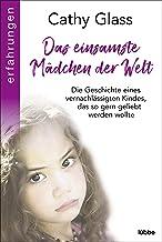 Das einsamste Mädchen der Welt: Die Geschichte eines vernachlässigten Kindes, das so gern geliebt werden wollte (German Ed...