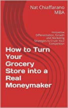 How to Turn Your Grocery Store into a Real Moneymaker: Innovative Differentiation, Growth and Marketing Strategies to Crush Your Competition