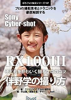 ぼろフォト解決シリーズ107 撮影思考とテクニックを徹底解説する Sony Cyber-shot RX100 III  子どもをかわいく撮るプロのコツ 伴野学の撮り方