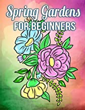 Spring Gardens for Beginners: A Simple Coloring Book for Kids and Adults Featuring Easy to Color Flowers, Spring Gardening Scenes, and Relaxing Floral Patterns on Large Print Pages