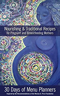 Nourishing & Traditional Recipes for Pregnant & Breastfeeding Mothers: 21+ days of menu planners inspired by the recommendations of the Weston A. Price Foundation [WAPF]
