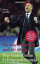 Tu, was du kannst – und sei mutig: Pep Guardiolas Erfolgsgeheimnis (German Edition)