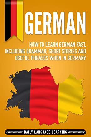 German: How to Learn German Fast, Including Grammar, Short Stories and Useful Phrases when in Germany (English Edition)