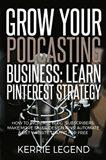 Grow Your Podcasting Business: Learn Pinterest Strategy: How to Increase Blog Subscribers, Make More Sales, Design Pins, Automate & Get Website Traffic for Free