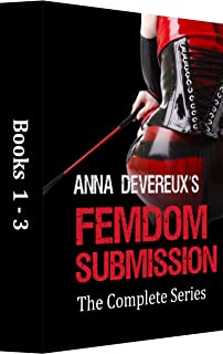 Anna Devereux's Femdom Submission: The Complete Series 1-3: A BDSM, femdom, chastity collection