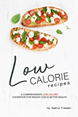 Low Calorie Recipes: A Comprehensive Low Calorie Cookbook for Weight Loss Better Health Kindle Edition