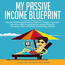 My Passive Income Blueprint: Social Media Marketing Edition: Create Passive Income with Ecommerce Using Shopify, Amazon FBA, Affiliate Marketing, Retail