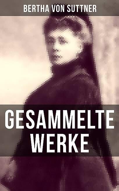 Gesammelte Werke von Bertha von Suttner: Die Waffen nieder! + Martha's Kinder + Eva Siebeck + Franzl und Mirzl + Langeweile + Ermenegildens Flucht + Autobiografie (German Edition)
