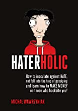 HaterHolic: How to inoculate against HATE, not fall into the trap of gossiping and learn how to MAKE MONEY on those who ba...