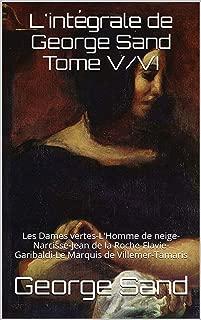L'intégrale de George Sand Tome V/VI: Les Dames vertes-L'Homme de neige-Narcisse-Jean de la Roche-Flavie-Garibaldi-Le Marquis de Villemer-Tamaris (French Edition)