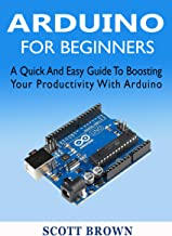 ARDUINO FOR BEGINNERS: A Quick And Easy Guide To Boosting Your Productivity With Arduino