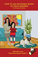 How to Use Decodable Books to Teach Reading: Systematic Decodable Books Help Developing Readers, including Those with Dyslexia, Learn to Read with Phonics ... ON A LOG Parent and Teacher Guides Book 2)