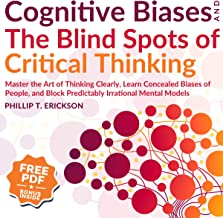 Cognitive Biases and the Blind Spots of Critical Thinking: Master Thinking Clearly, Learn Concealed Biases of People, and Block Predictably Irrational Mental Models