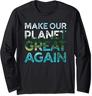 Make Our Planet Great Again - Climate Change Long Sleeve T-Shirt
