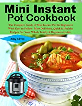 Mini Instant Pot Cookbook: The Complete Guide of Mini Instant Pot for Beginners With Easy to Follow, Most Delicious, Quick & Healthy Recipes For Your Whole Family & Beginners Guide.