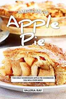 American As Apple Pie: The Only Homemade Apple Pie Cookbook You Will Ever Need