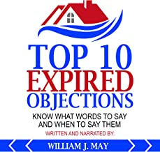 Top 10 Expired Objections: Know What Words to Say and When to Say Them: The Real Estate Agent Success Series