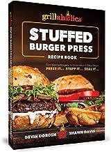 Grillaholics Stuffed Burger Press Recipe Book: Turn Boring Burgers to Gourmet in 3 Easy Steps: Press It, Stuff It, Seal It (Stuffed Burger Recipes Book 1)