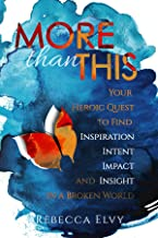 More Than This: Your Heroic Quest to Find Inspiration, Intent, Impact and Insight in a Broken World