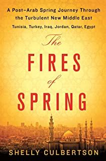 The Fires of Spring: A Post-Arab Spring Journey Through the Turbulent New Middle East - Turkey, Iraq, Qatar, Jordan, Egypt, and Tunisia