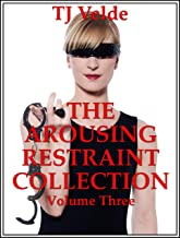 The Arousing Restraint Collection Volume Three (Hard Bondage, Hot Domination, Hardcore Wives, Harsh First Anal Sex and More) : Twenty-Five Tales of BDSM (English Edition)
