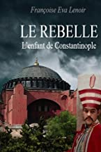 LE REBELLE: L'enfant de Constantinople (French Edition)