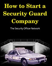 How to Start a Security Guard Company: Creative Strategies for Getting Your Private Security Agency Up and Running (Security Officer Network Book 1)