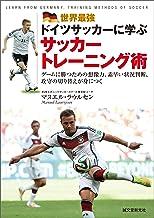 表紙: 世界最強ドイツサッカーに学ぶサッカートレーニング術: ゲームに勝つための想像力、素早い状況判断、攻守の切り替えが身につく   マヌエル ラウルセン