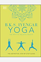 B.K.S. Iyengar Yoga The Path to Holistic Health: The Definitive Step-by-step Guide Kindle Edition