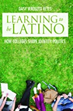 Learning to Be Latino: How Colleges Shape Identity Politics (Critical Issues in American Education)