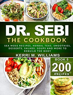 DR. SEBI: The Cookbook: From Sea moss meals to Herbal teas, Smoothies, Desserts, Salads, Soups & Beyond…200...