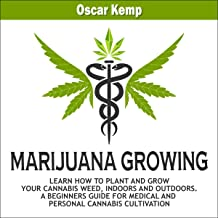 Marijuana Growing: Learn How to Plant and Grow Your Cannabis Weed, Indoors and Outdoors. A Beginners Guide for Medical and Personal Cannabis Cultivation