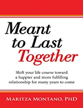 Meant to Last Together: Shift Your Life Course Toward a Happier and More Fulfilling Relationship for Many Years to Come