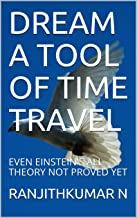 DREAM A TOOL OF TIME TRAVEL: EVEN EINSTEIN'S ALL THEORY NOT PROVED YET