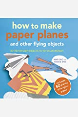 How to Make Paper Planes and Other Flying Objects: 35 step-by-step objects to fly in an instant Paperback