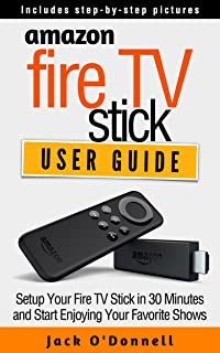 Amazon Fire TV Stick User Guide: Setup Your Fire TV Stick in 30 Minutes and Start Enjoying Your Favorite Shows (Firestick Manual, Streaming Devices Book 1)