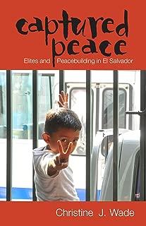 Captured Peace: Elites and Peacebuilding in El Salvador (Ohio RIS Latin America Series Book 52)