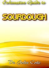 Exhaustive Guide To Sourdough: A True step by step Guide to making your dream Sourdough bread!