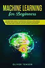 Machine Learning for Beginners: The Beginners Guide to Understand Artificial Intelligence Business Applications and Machine Learning for Business. Includes Deep Learning and Data Science for Business