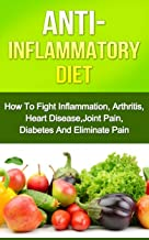 Anti-Inflammatory Diet: How To Fight Inflammation,Arthritis, Heart Disease, Joint Pain, Diabetes And Eliminate Pain