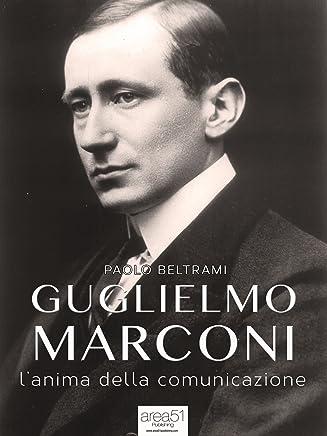 Guglielmo Marconi. L'anima della comunicazione