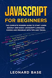 Javascript For Beginners: The Complete Modern Guide To Start Learn Quickly And Easily Javascript Language. Coding And Prog...