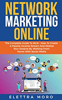 Network Marketing Online: The Complete Guide to MLM – How to Create A Passive Income Stream and Realize your Dreams by Working from Home with Social Media