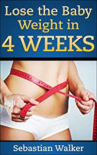 Lose the Baby Weight in 4 Weeks: and keep it off without dieting