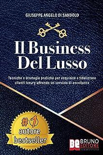 Il Business Del Lusso: Tecniche e Strategie Pratiche Per Acquisire e Fidelizzare Clienti Luxury Offrendo Un Servizio Di Ec...