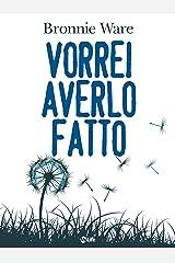 Vorrei averlo fatto. I cinque rimpianti più grandi (Italian Edition) Kindle Edition