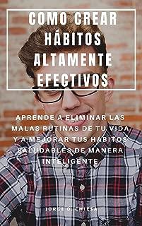 COMO CREAR HÁBITOS ALTAMENTE EFECTIVOS : APRENDE A ELIMINAR LAS MALAS RUTINAS DE TU VIDA Y A MEJORAR TUS HÁBITOS SALUDABLES DE MANERA INTELIGENTE (Spanish Edition)