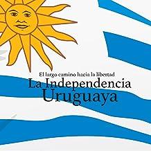 La Independencia Uruguaya: El largo camino hacia la libertad [Uruguayan Independence: The Long Road to Freedom]