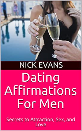 Dating Affirmations For Men: Secrets to Attraction, Sex, and Love (English Edition)