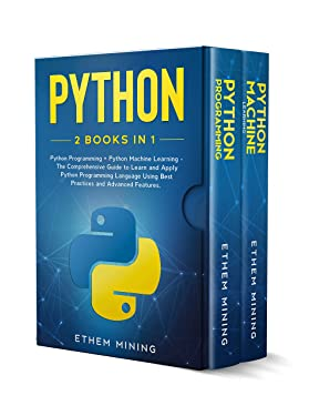 Python: 2 Books in 1: Basic Programming & Machine Learning - The Comprehensive Guide to Learn and Apply Python Programming Language Using Best Practices and Advanced Features.